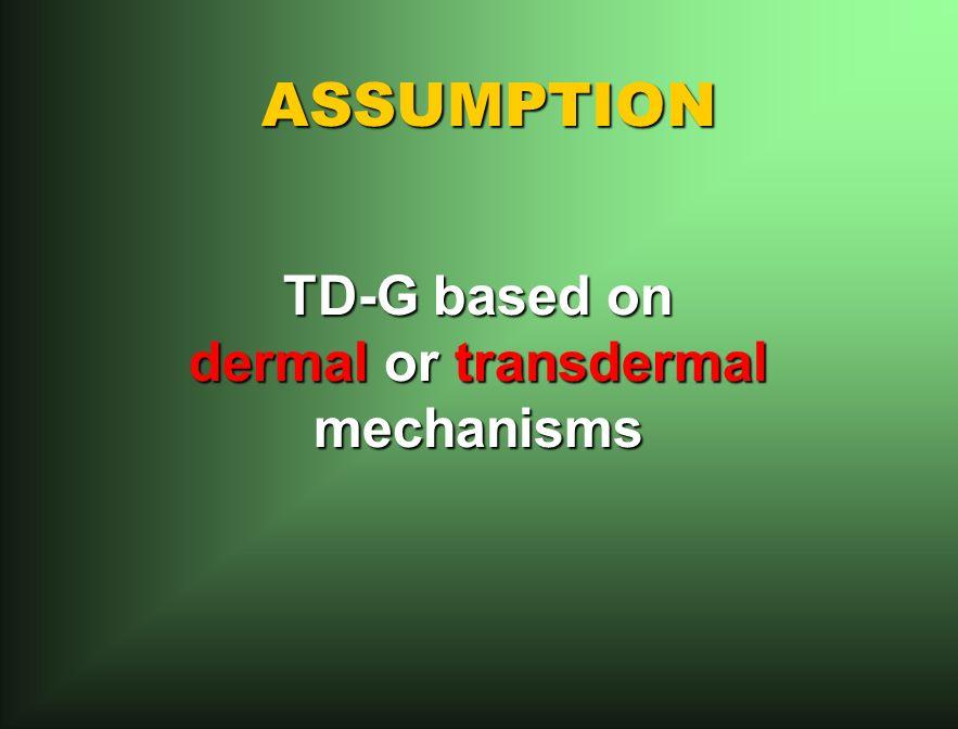 ASSUMPTION TD-G based on dermal or transdermal mechanisms