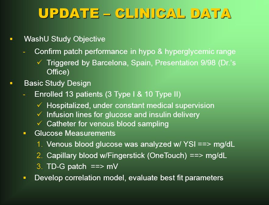 UPDATE – CLINICAL DATA WashU Study Objective -Confirm patch performance in hypo & hyperglycemic range Triggered by Barcelona, Spain, Presentation 9/98 (Dr.s Office) Basic Study Design -Enrolled 13 patients (3 Type I & 10 Type II) Hospitalized, under constant medical supervision Infusion lines for glucose and insulin delivery Catheter for venous blood sampling Glucose Measurements 1.Venous blood glucose was analyzed w/ YSI ==> mg/dL 2.Capillary blood w/Fingerstick (OneTouch) ==> mg/dL 3.TD-G patch ==> mV Develop correlation model, evaluate best fit parameters