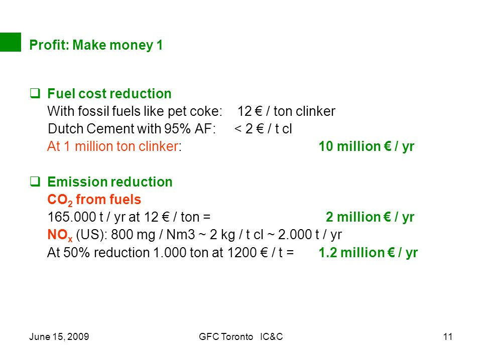 June 15, 2009GFC Toronto IC&C11 Profit: Make money 1 Fuel cost reduction With fossil fuels like pet coke: 12 / ton clinker Dutch Cement with 95% AF: < 2 / t cl At 1 million ton clinker: 10 million / yr Emission reduction CO 2 from fuels 165.000 t / yr at 12 / ton = 2 million / yr NO x (US): 800 mg / Nm3 ~ 2 kg / t cl ~ 2.000 t / yr At 50% reduction 1.000 ton at 1200 / t = 1.2 million / yr