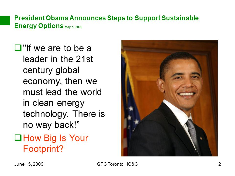June 15, 2009GFC Toronto IC&C2 President Obama Announces Steps to Support Sustainable Energy Options May 5, 2009 If we are to be a leader in the 21st century global economy, then we must lead the world in clean energy technology.