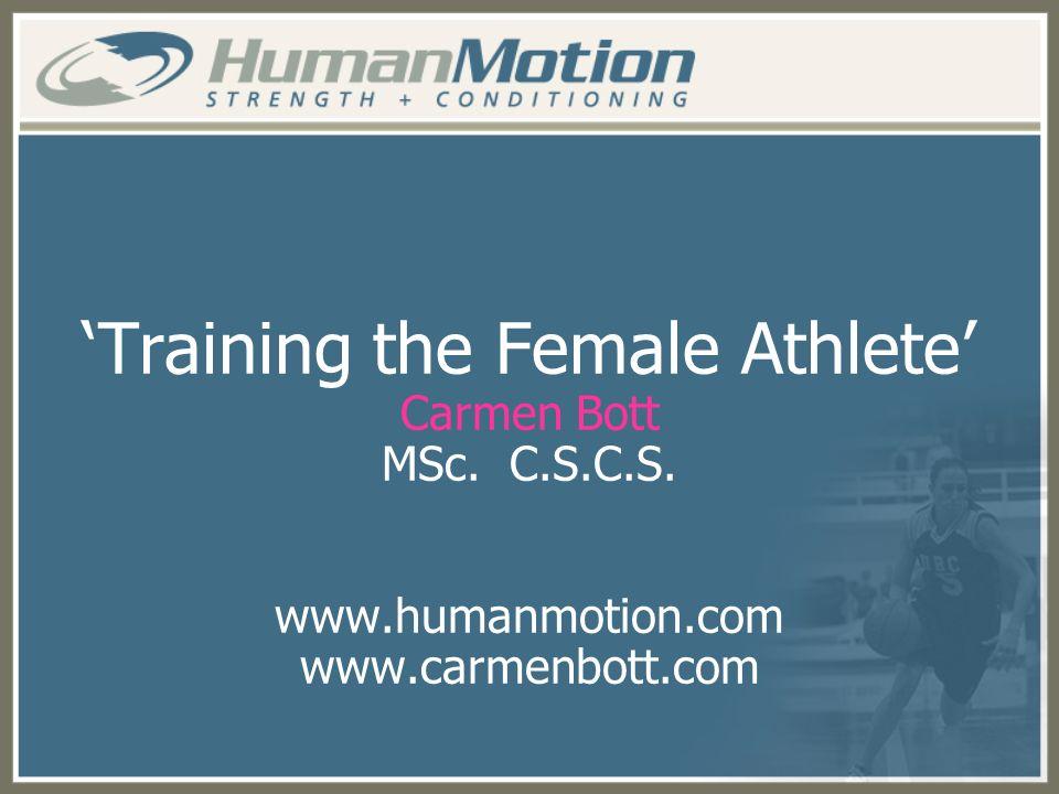 Training the Female Athlete Carmen Bott MSc. C.S.C.S. www.humanmotion.com www.carmenbott.com