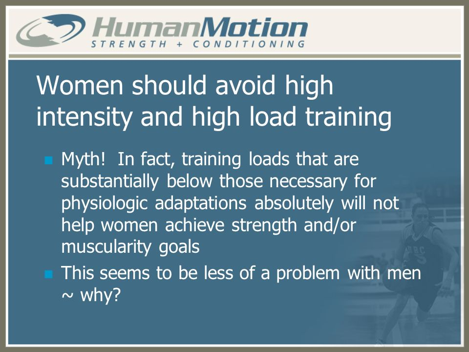 Women should avoid high intensity and high load training Myth! In fact, training loads that are substantially below those necessary for physiologic ad