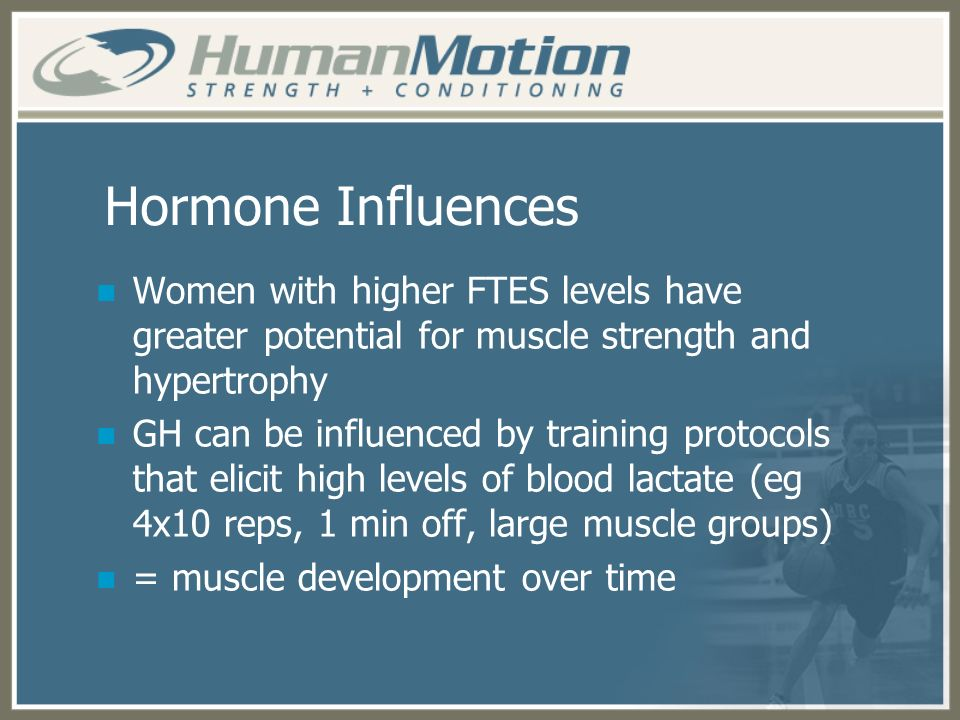 Hormone Influences Women with higher FTES levels have greater potential for muscle strength and hypertrophy GH can be influenced by training protocols