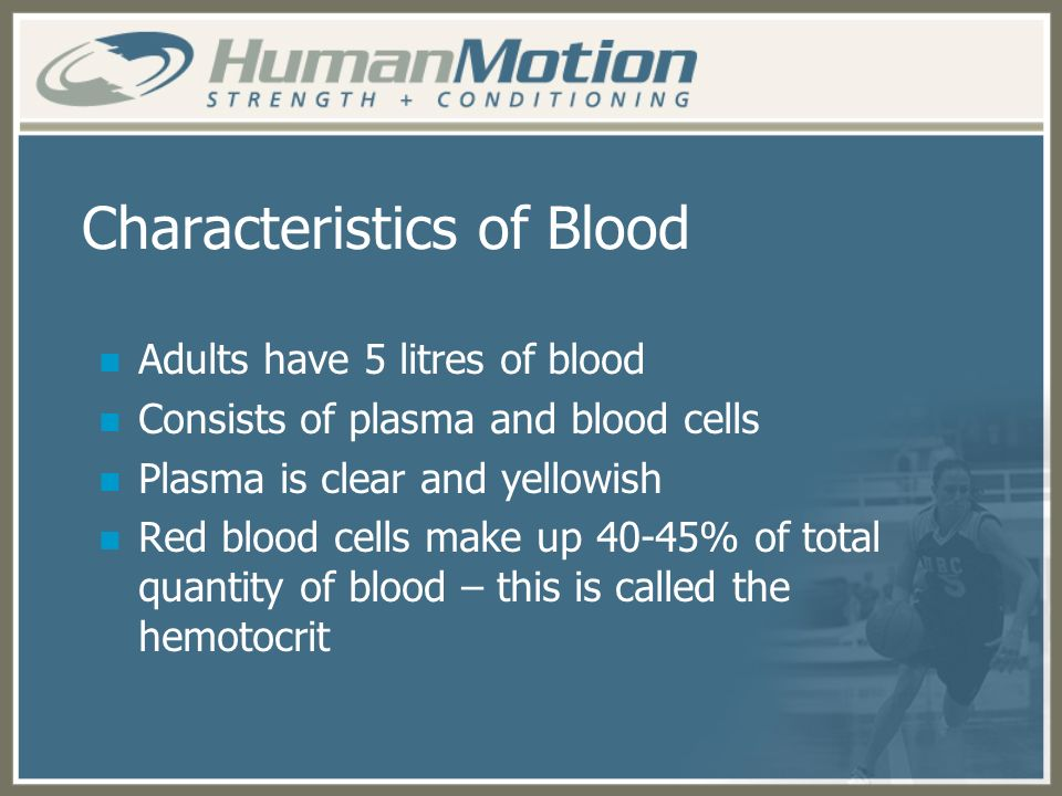 Characteristics of Blood Adults have 5 litres of blood Consists of plasma and blood cells Plasma is clear and yellowish Red blood cells make up 40-45%