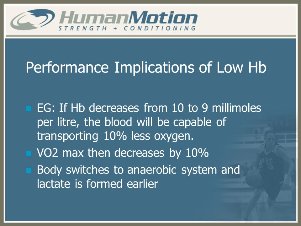 Performance Implications of Low Hb EG: If Hb decreases from 10 to 9 millimoles per litre, the blood will be capable of transporting 10% less oxygen. V