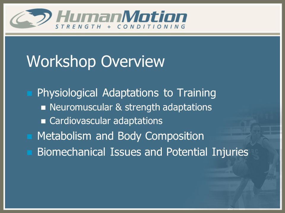 Workshop Overview Physiological Adaptations to Training Neuromuscular & strength adaptations Cardiovascular adaptations Metabolism and Body Compositio