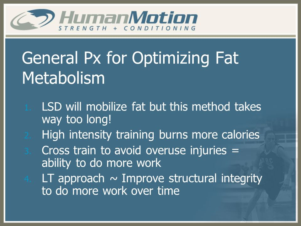 General Px for Optimizing Fat Metabolism 1. LSD will mobilize fat but this method takes way too long! 2. High intensity training burns more calories 3