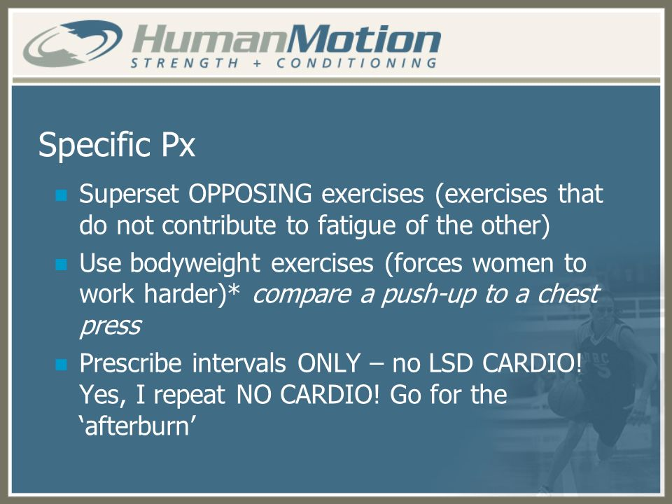 Specific Px Superset OPPOSING exercises (exercises that do not contribute to fatigue of the other) Use bodyweight exercises (forces women to work hard