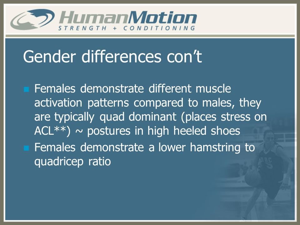 Gender differences cont Females demonstrate different muscle activation patterns compared to males, they are typically quad dominant (places stress on