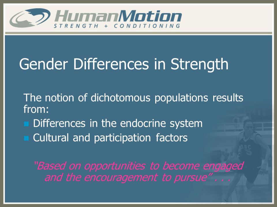 Gender Differences in Strength The notion of dichotomous populations results from: Differences in the endocrine system Cultural and participation fact