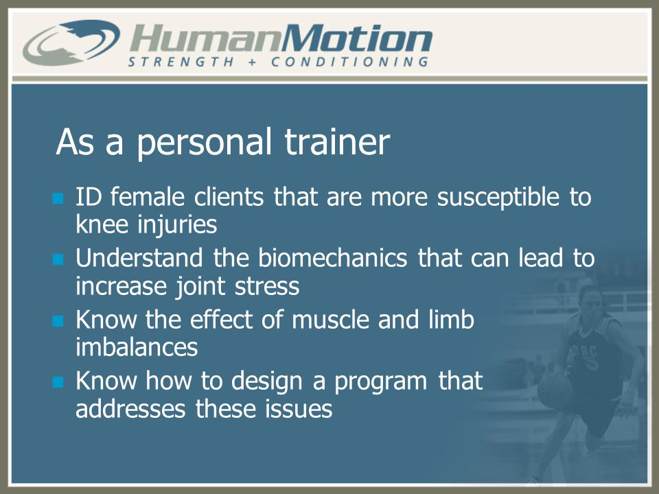 As a personal trainer ID female clients that are more susceptible to knee injuries Understand the biomechanics that can lead to increase joint stress