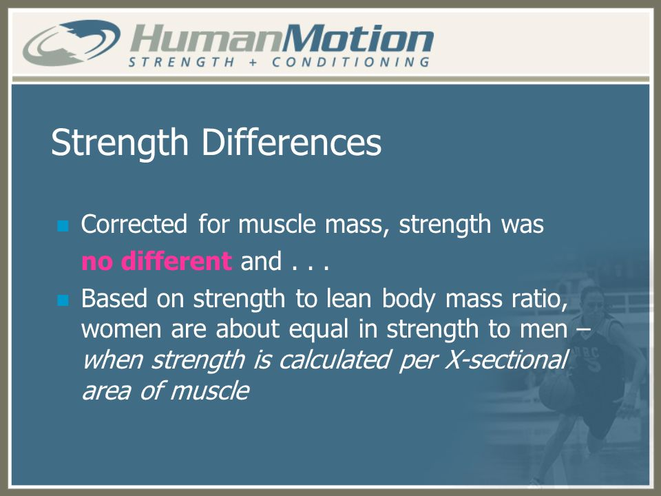 Strength Differences Corrected for muscle mass, strength was no different and... Based on strength to lean body mass ratio, women are about equal in s