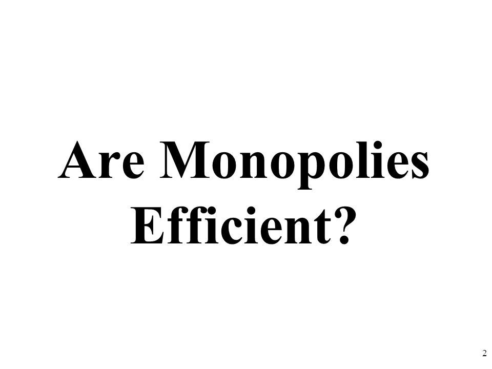 Are Monopolies Efficient? 2