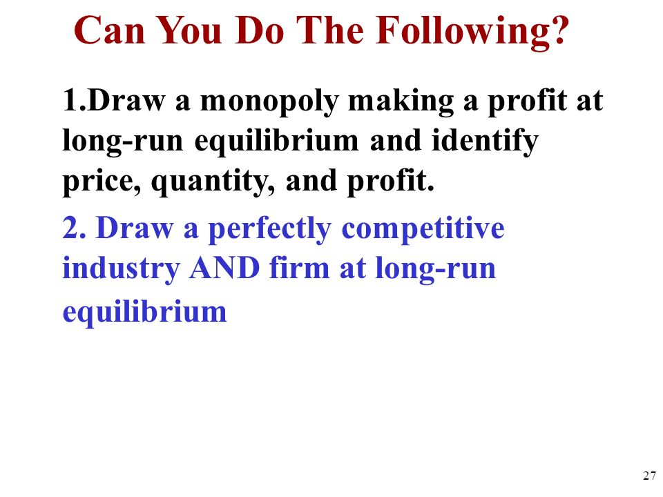 Can You Do The Following? 1.Draw a monopoly making a profit at long-run equilibrium and identify price, quantity, and profit. 2. Draw a perfectly comp