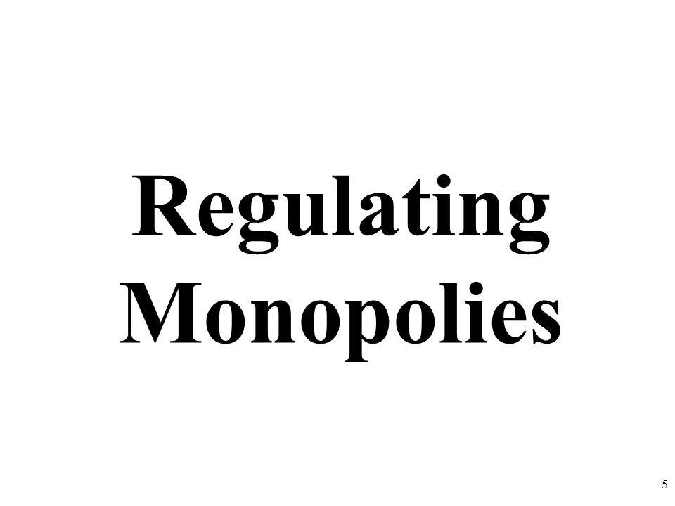 Regulating Monopolies 5