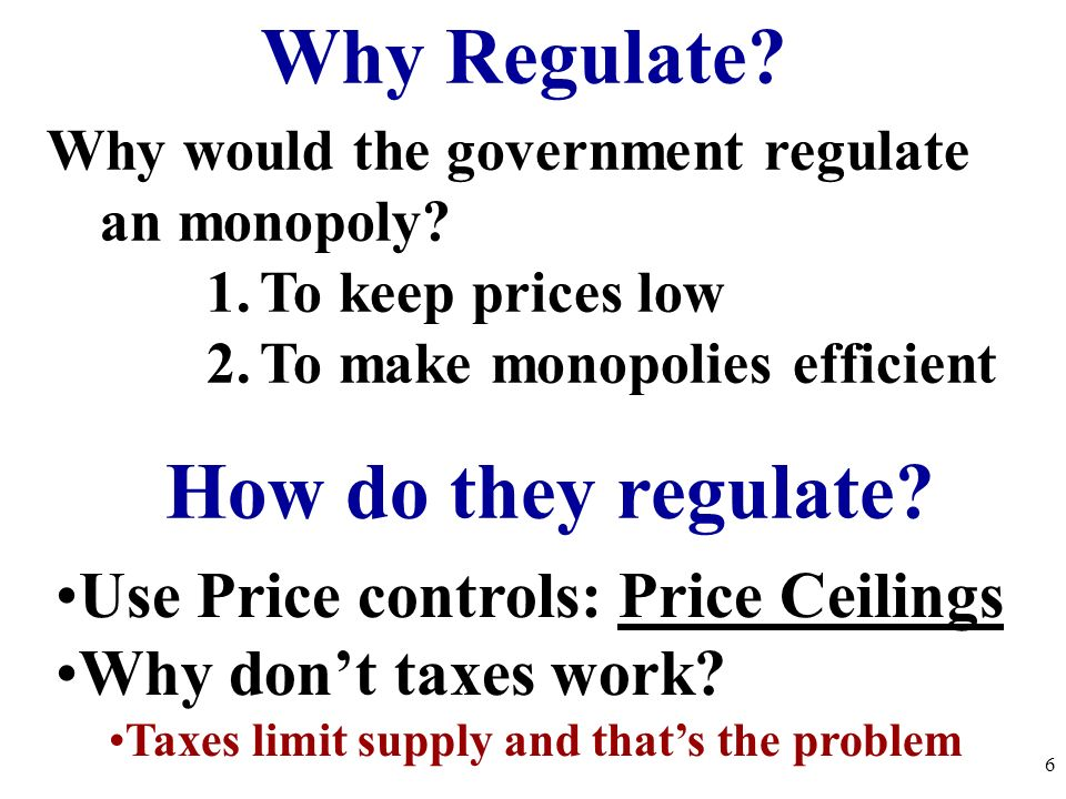 How do they regulate? Use Price controls: Price Ceilings Why dont taxes work? Taxes limit supply and thats the problem Why Regulate? Why would the gov