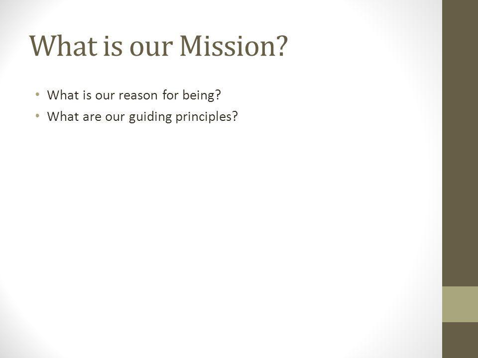 What is our Mission? What is our reason for being? What are our guiding principles?