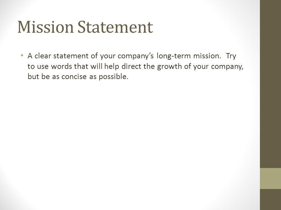 Mission Statement A clear statement of your companys long-term mission. Try to use words that will help direct the growth of your company, but be as c