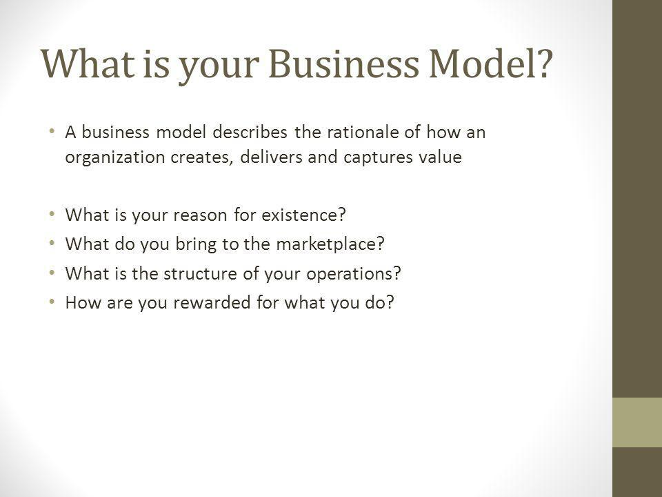 What is your Business Model? A business model describes the rationale of how an organization creates, delivers and captures value What is your reason