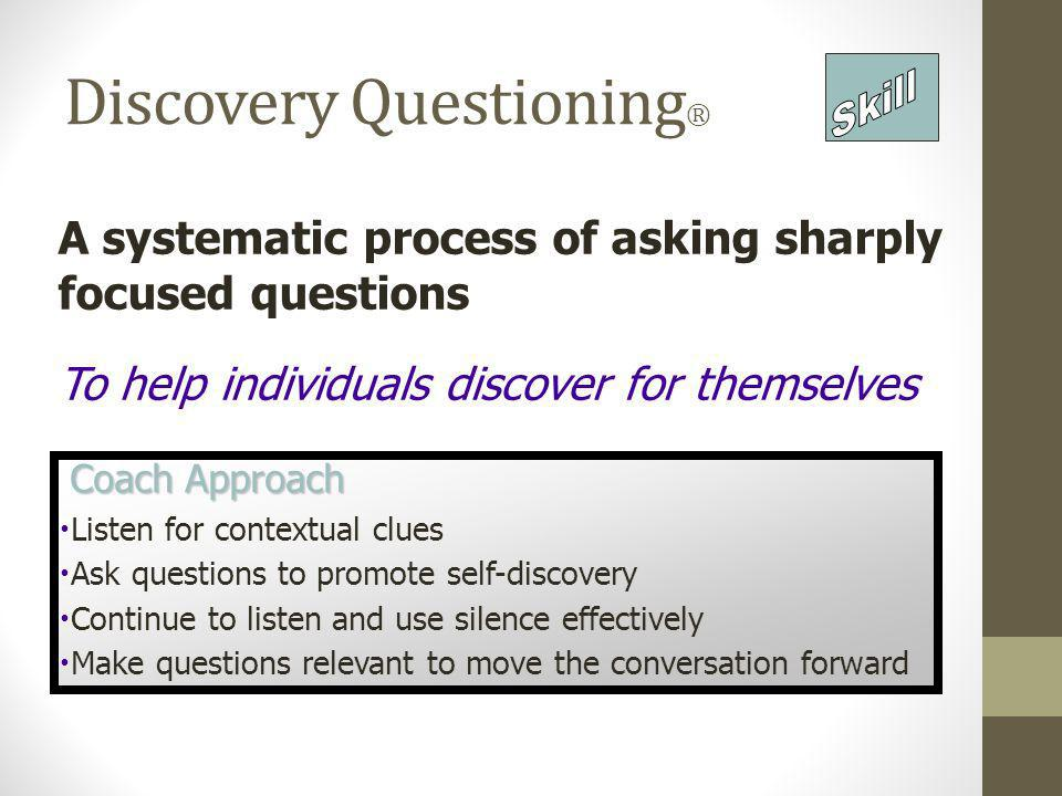 Discovery Questioning ® A systematic process of asking sharply focused questions To help individuals discover for themselves Coach Approach Coach Appr