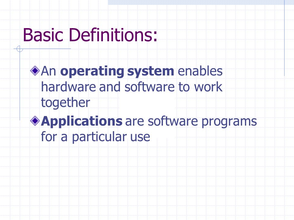 Basic Definitions: An operating system enables hardware and software to work together Applications are software programs for a particular use