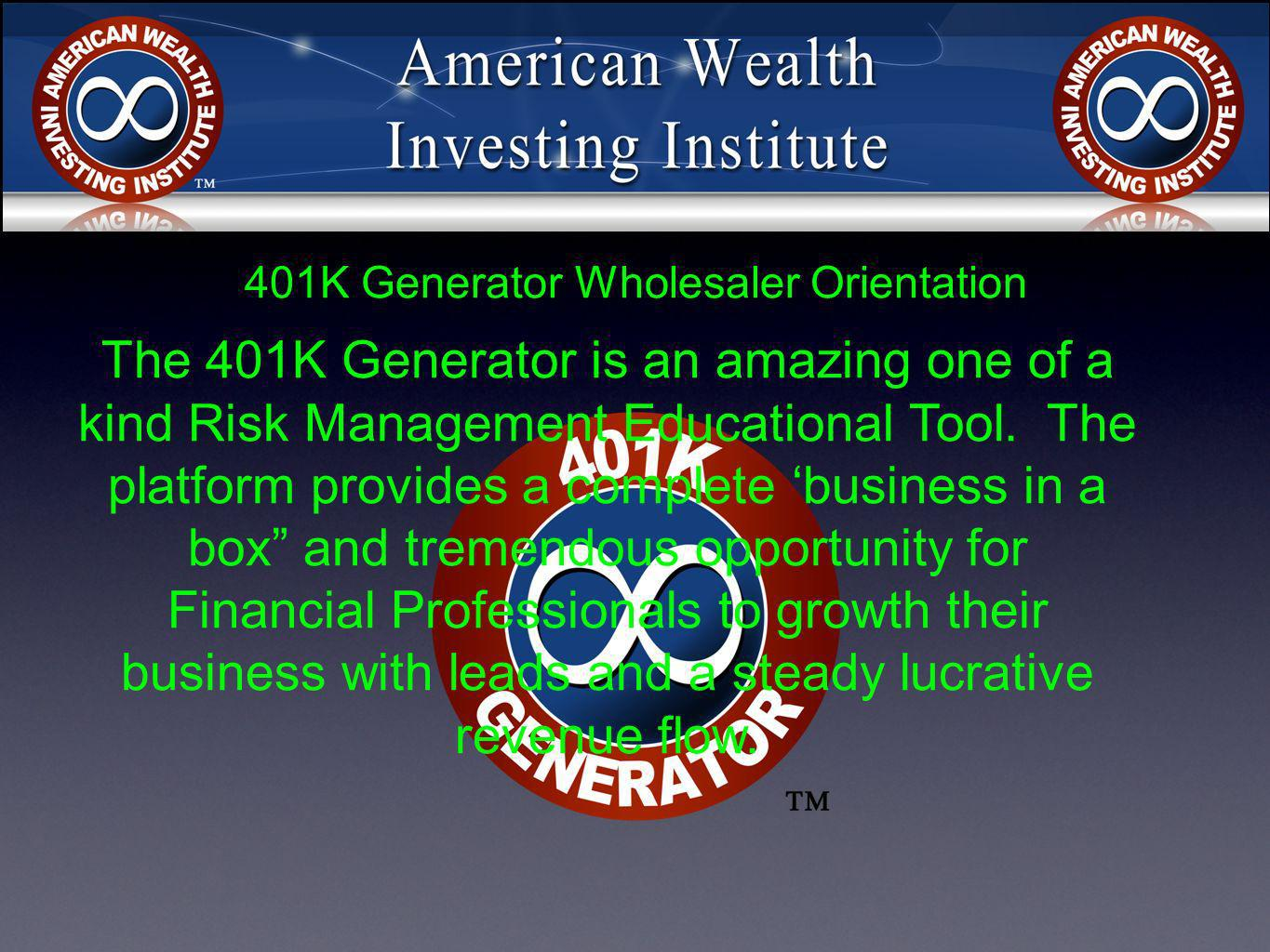 401K Generator Wholesaler Orientation The 401K Generator is an amazing one of a kind Risk Management Educational Tool. The platform provides a complet