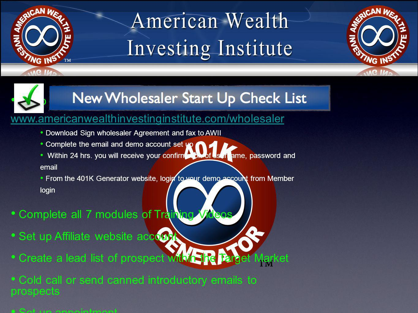 Go to www.americanwealthinvestinginstitute.com/wholesaler www.americanwealthinvestinginstitute.com/wholesaler Download Sign wholesaler Agreement and fax to AWII Complete the email and demo account set up Within 24 hrs.