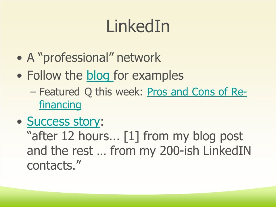 LinkedIn A professional network Follow the blog for examplesblog –Featured Q this week: Pros and Cons of Re- financingPros and Cons of Re- financing Success story: after 12 hours...