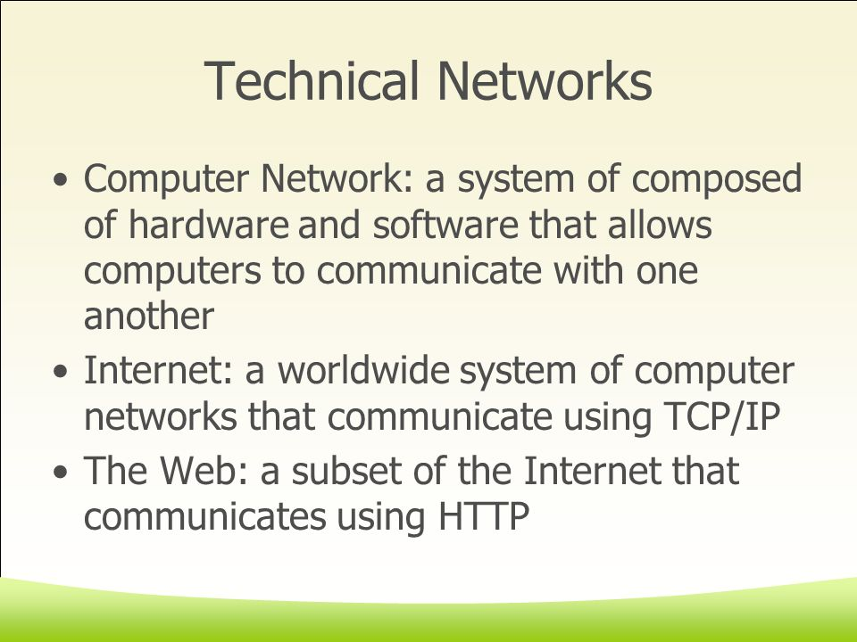 Technical Networks Computer Network: a system of composed of hardware and software that allows computers to communicate with one another Internet: a worldwide system of computer networks that communicate using TCP/IP The Web: a subset of the Internet that communicates using HTTP