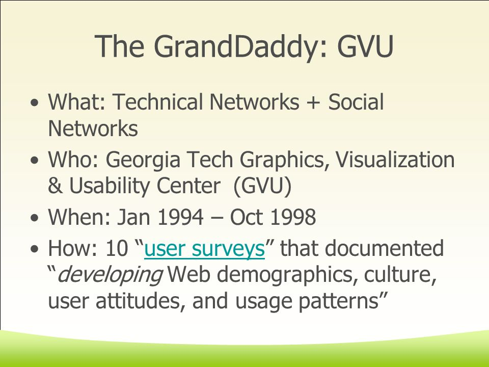 The GrandDaddy: GVU What: Technical Networks + Social Networks Who: Georgia Tech Graphics, Visualization & Usability Center (GVU) When: Jan 1994 – Oct 1998 How: 10 user surveys that documenteddeveloping Web demographics, culture, user attitudes, and usage patternsuser surveys