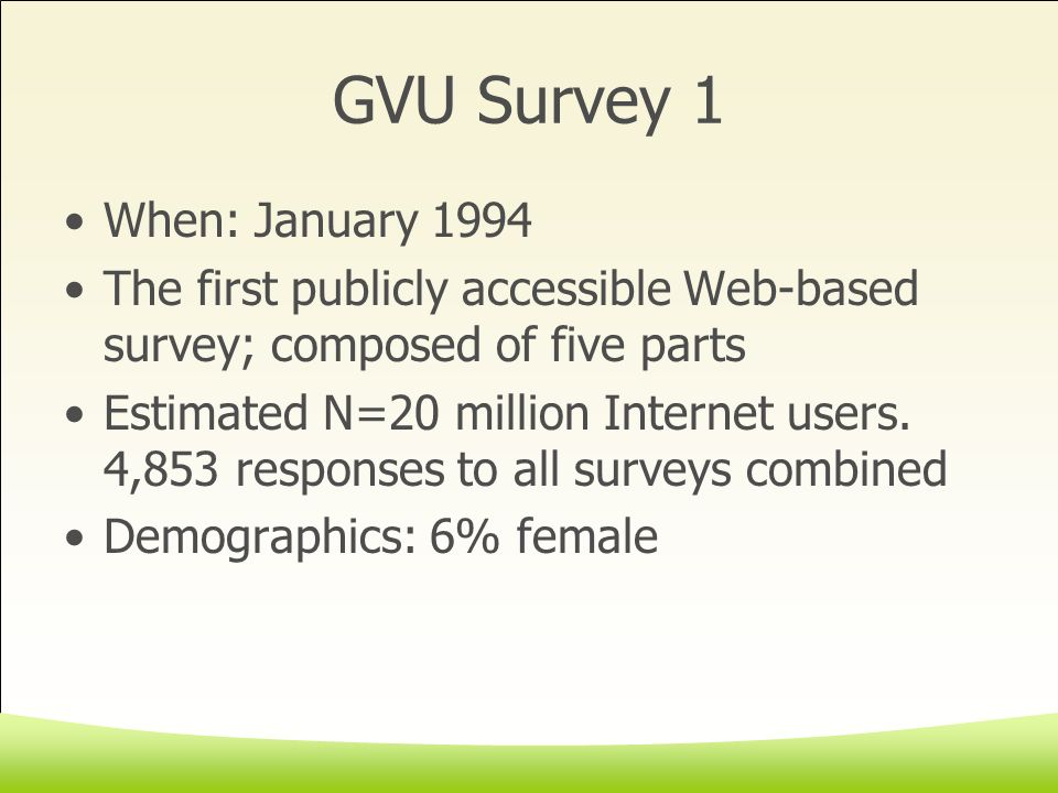 GVU Survey 1 When: January 1994 The first publicly accessible Web-based survey; composed of five parts Estimated N=20 million Internet users.