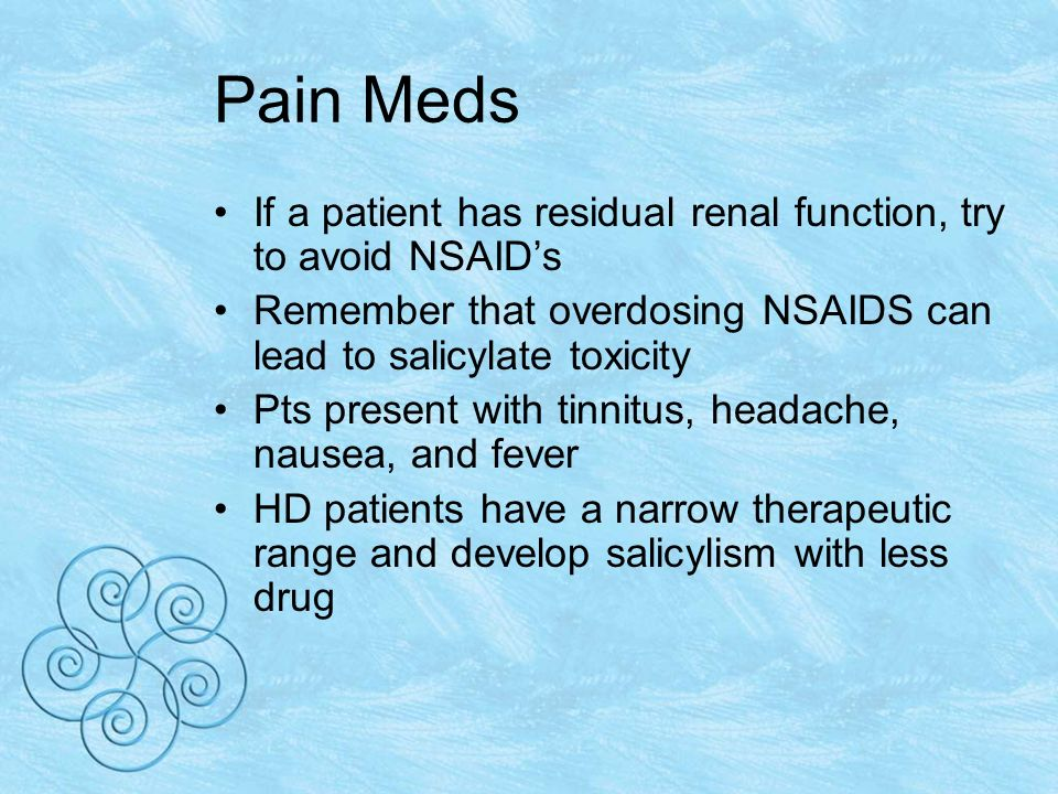 Pain Meds If a patient has residual renal function, try to avoid NSAIDs Remember that overdosing NSAIDS can lead to salicylate toxicity Pts present with tinnitus, headache, nausea, and fever HD patients have a narrow therapeutic range and develop salicylism with less drug