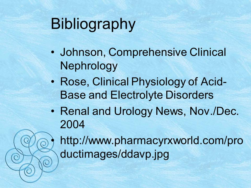 Bibliography Johnson, Comprehensive Clinical Nephrology Rose, Clinical Physiology of Acid- Base and Electrolyte Disorders Renal and Urology News, Nov./Dec.