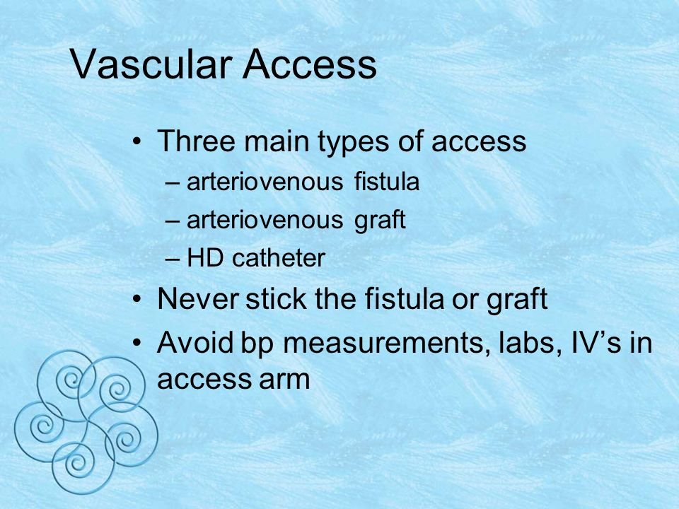 Vascular Access Three main types of access –arteriovenous fistula –arteriovenous graft –HD catheter Never stick the fistula or graft Avoid bp measurements, labs, IVs in access arm