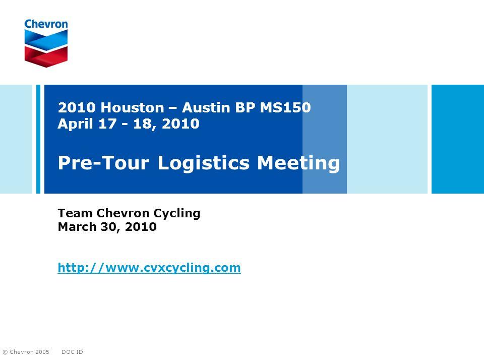 DOC ID © Chevron 2005 2010 Houston – Austin BP MS150 April 17 - 18, 2010 Pre-Tour Logistics Meeting Team Chevron Cycling March 30, 2010 http://www.cvx