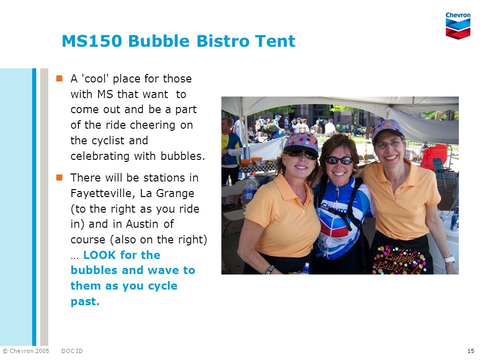 DOC ID © Chevron 2005 15 MS150 Bubble Bistro Tent A 'cool' place for those with MS that want to come out and be a part of the ride cheering on the cyc