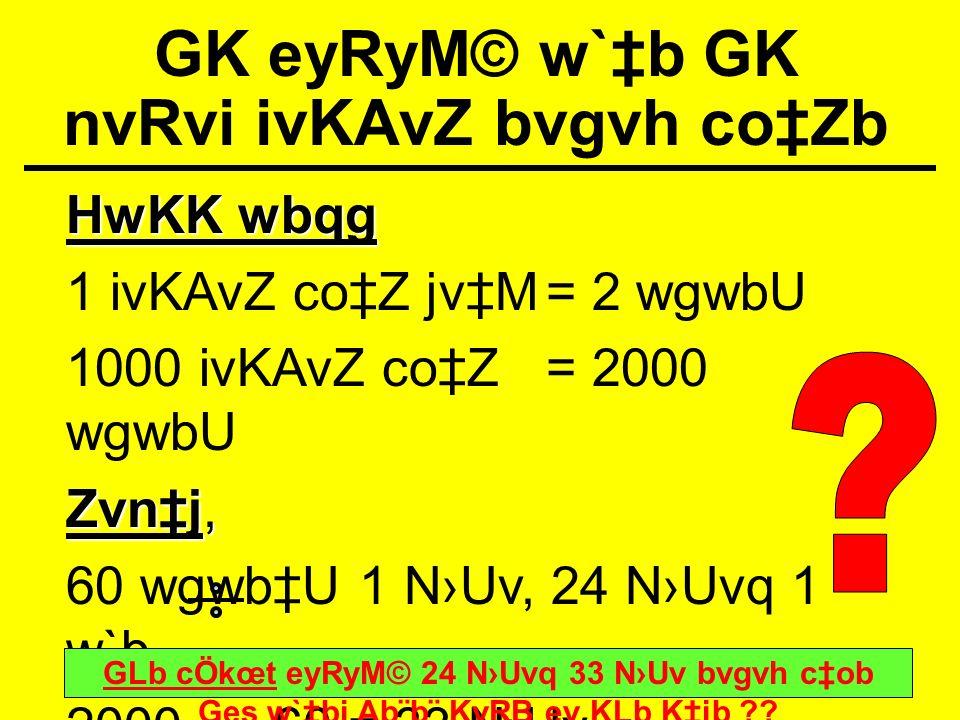 GK eyRyM© w`b GK nvRvi ivKAvZ bvgvh coZb HwKK wbqg 1 ivKAvZ coZ jvM= 2 wgwbU 1000 ivKAvZ coZ= 2000 wgwbU Zvnj, 60 wgwbU 1 NUv, 24 NUvq 1 w`b 2000 60 =