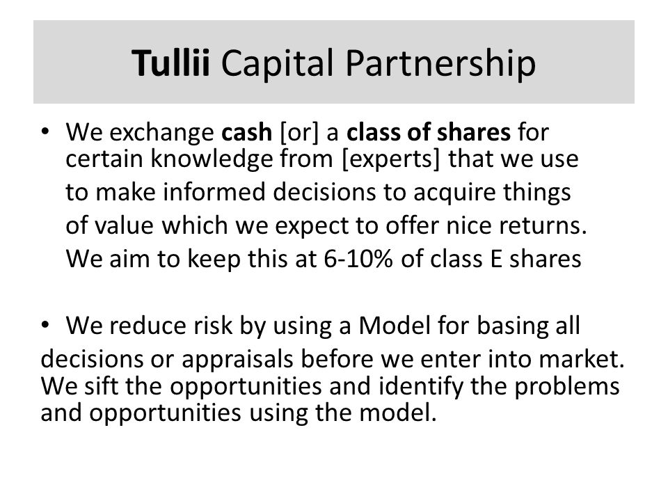 Tullii Capital Partnership We exchange cash [or] a class of shares for certain knowledge from [experts] that we use to make informed decisions to acqu
