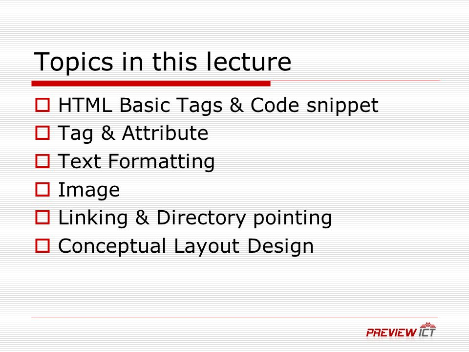Topics in this lecture HTML Basic Tags & Code snippet Tag & Attribute Text Formatting Image Linking & Directory pointing Conceptual Layout Design