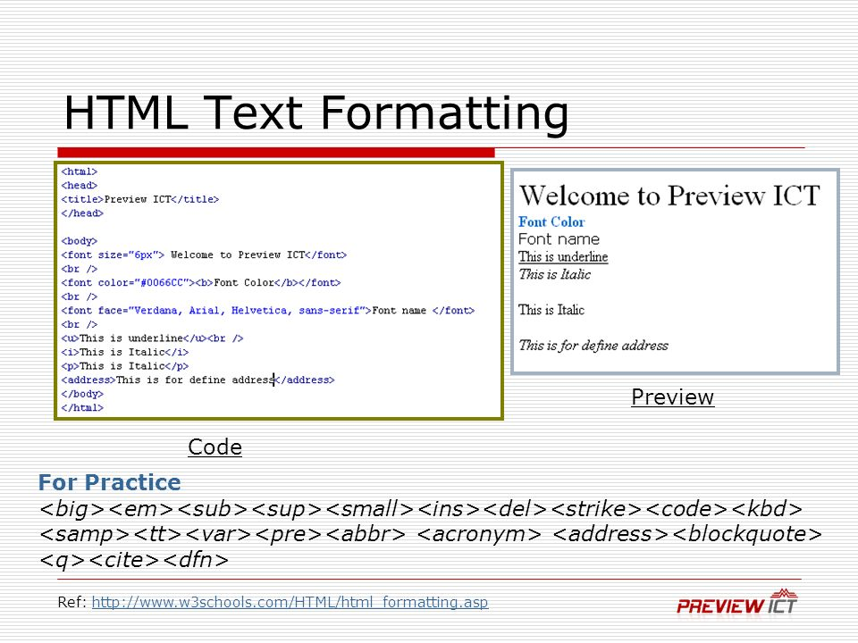 HTML Text Formatting Code Preview For Practice Ref: http://www.w3schools.com/HTML/html_formatting.asphttp://www.w3schools.com/HTML/html_formatting.asp