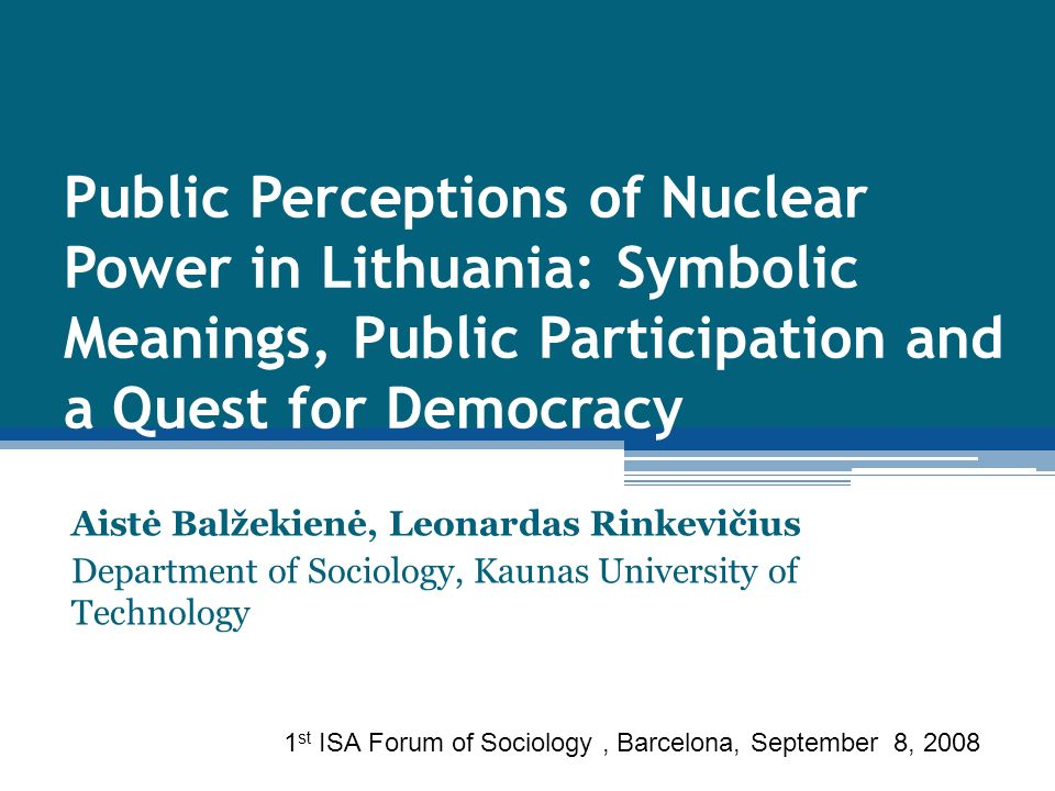 Public Perceptions of Nuclear Power in Lithuania: Symbolic Meanings, Public Participation and a Quest for Democracy Aistė Balžekienė, Leonardas Rinkevičius Department of Sociology, Kaunas University of Technology 1 st ISA Forum of Sociology, Barcelona, September 8, 2008