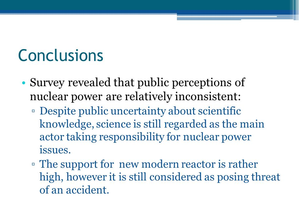 Conclusions Survey revealed that public perceptions of nuclear power are relatively inconsistent: Despite public uncertainty about scientific knowledge, science is still regarded as the main actor taking responsibility for nuclear power issues.
