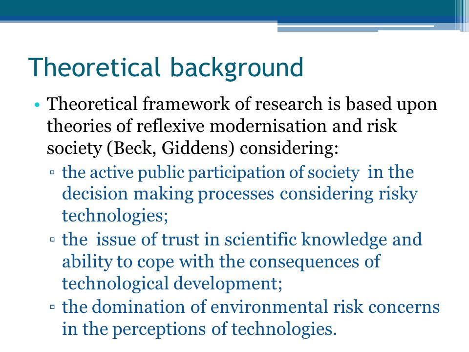 Theoretical background Theoretical framework of research is based upon theories of reflexive modernisation and risk society (Beck, Giddens) considering: the active public participation of society in the decision making processes considering risky technologies; the issue of trust in scientific knowledge and ability to cope with the consequences of technological development; the domination of environmental risk concerns in the perceptions of technologies.