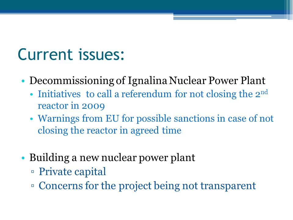 Current issues: Decommissioning of Ignalina Nuclear Power Plant Initiatives to call a referendum for not closing the 2 nd reactor in 2009 Warnings from EU for possible sanctions in case of not closing the reactor in agreed time Building a new nuclear power plant Private capital Concerns for the project being not transparent