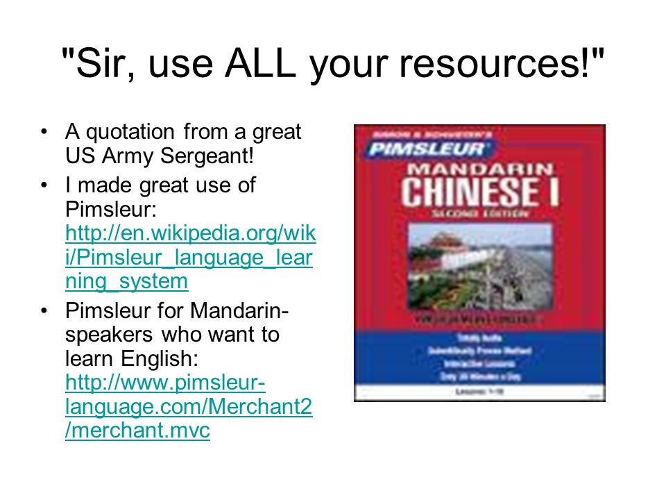 Sir, use ALL your resources! A quotation from a great US Army Sergeant.