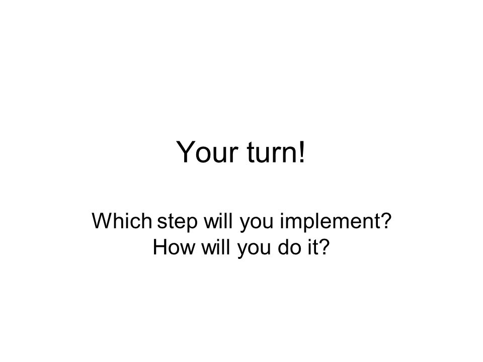 Your turn! Which step will you implement? How will you do it?