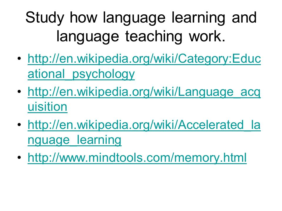 Study how language learning and language teaching work.