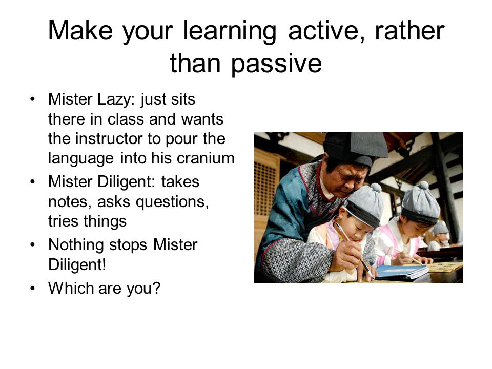 Make your learning active, rather than passive Mister Lazy: just sits there in class and wants the instructor to pour the language into his cranium Mister Diligent: takes notes, asks questions, tries things Nothing stops Mister Diligent.