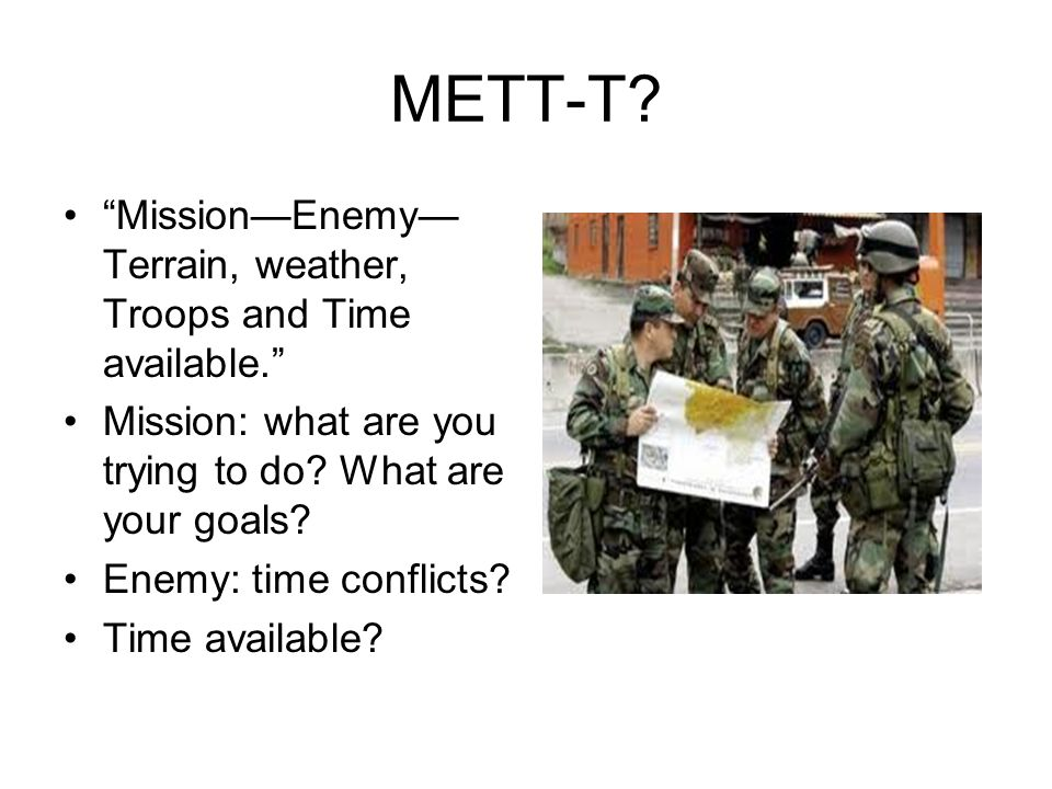 METT-T. MissionEnemy Terrain, weather, Troops and Time available.