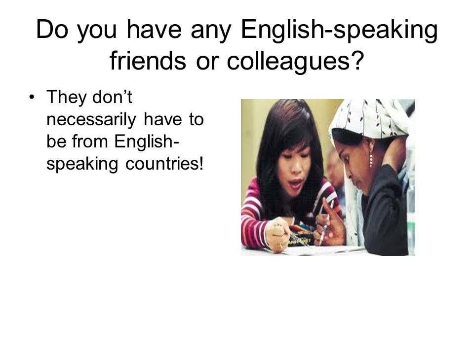 Do you have any English-speaking friends or colleagues.